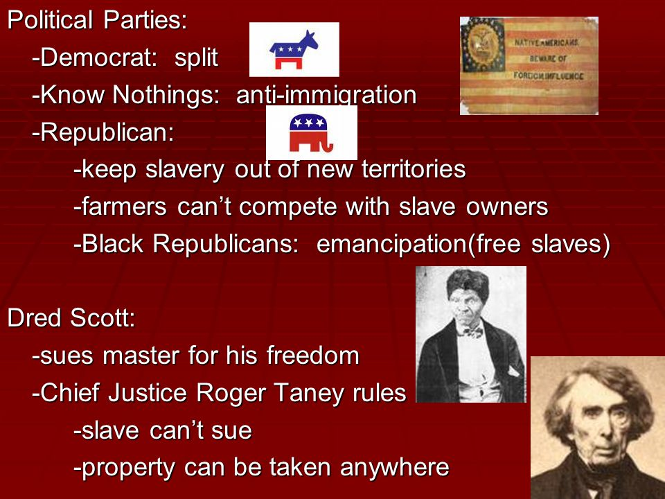 Political Parties: -Democrat: split -Know Nothings: anti-immigration -Republican: -keep slavery out of new territories -farmers can't compete with slave owners -Black Republicans: emancipation(free slaves) Dred Scott: -sues master for his freedom -Chief Justice Roger Taney rules -slave can't sue -property can be taken anywhere