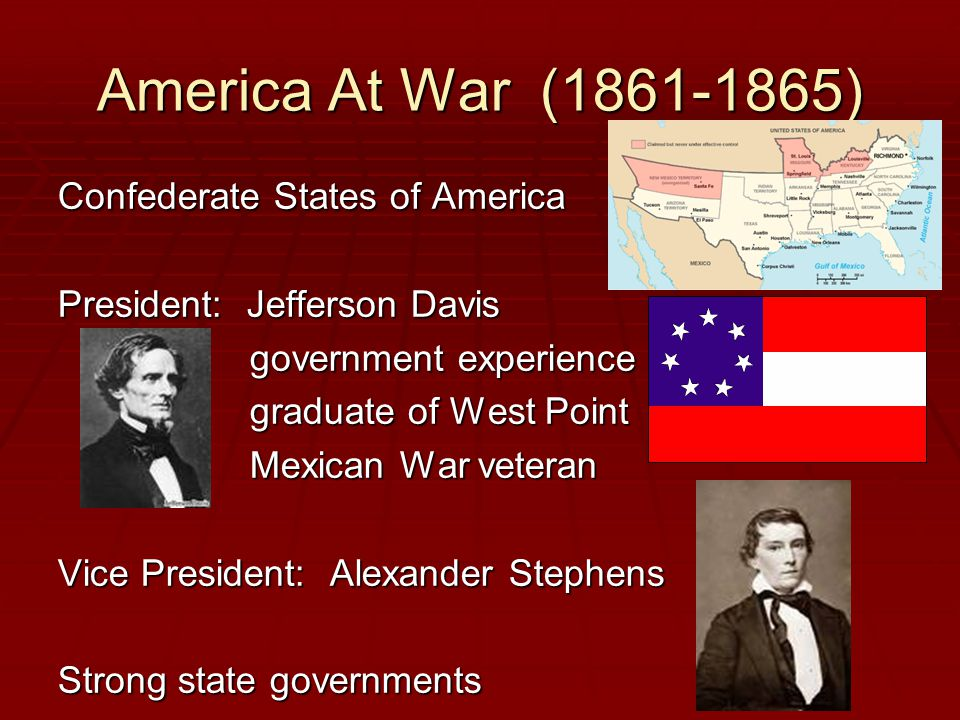America At War (1861-1865) Confederate States of America President: Jefferson Davis government experience graduate of West Point Mexican War veteran Vice President: Alexander Stephens Strong state governments
