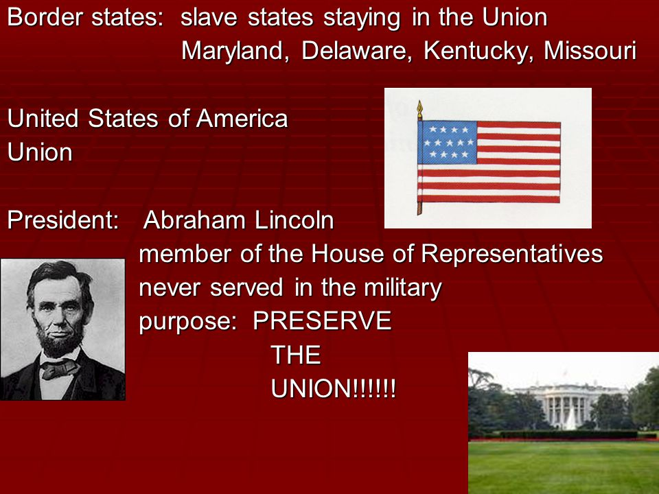 Border states: slave states staying in the Union Maryland, Delaware, Kentucky, Missouri Maryland, Delaware, Kentucky, Missouri United States of America Union President: Abraham Lincoln member of the House of Representatives never served in the military purpose: PRESERVE THEUNION!!!!!!