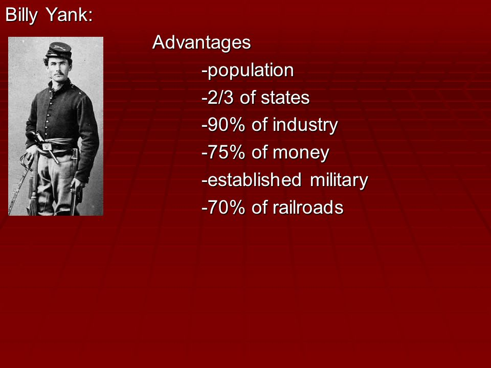 Billy Yank: Advantages-population -2/3 of states -90% of industry -75% of money -established military -70% of railroads