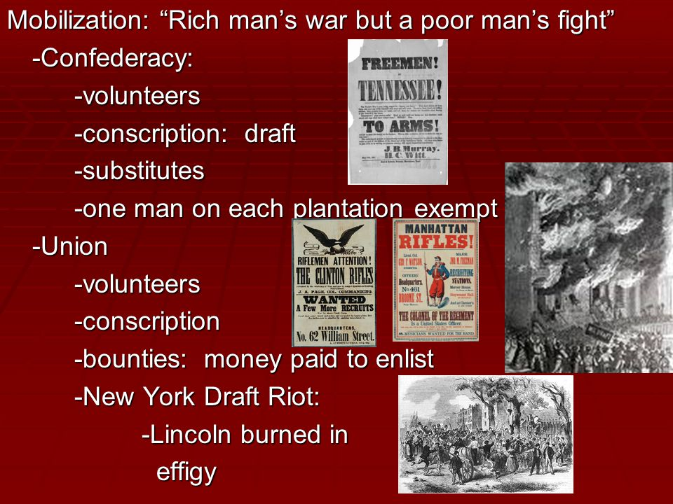 Mobilization: Rich man's war but a poor man's fight -Confederacy:-volunteers -conscription: draft -substitutes -one man on each plantation exempt -Union-volunteers-conscription -bounties: money paid to enlist -New York Draft Riot: -Lincoln burned in effigy effigy