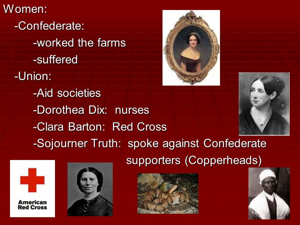 Women:-Confederate: -worked the farms -suffered-Union: -Aid societies -Dorothea Dix: nurses -Clara Barton: Red Cross -Sojourner Truth: spoke against Confederate supporters (Copperheads) supporters (Copperheads)