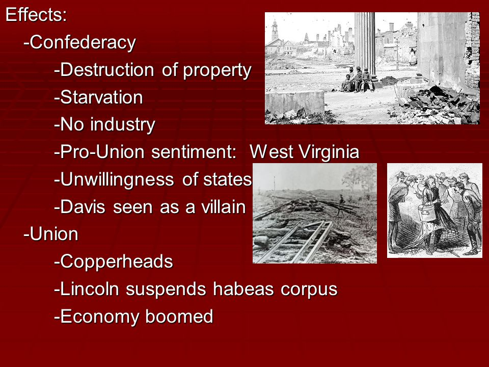 Effects:-Confederacy -Destruction of property -Starvation -No industry -Pro-Union sentiment: West Virginia -Unwillingness of states -Davis seen as a villain -Union-Copperheads -Lincoln suspends habeas corpus -Economy boomed