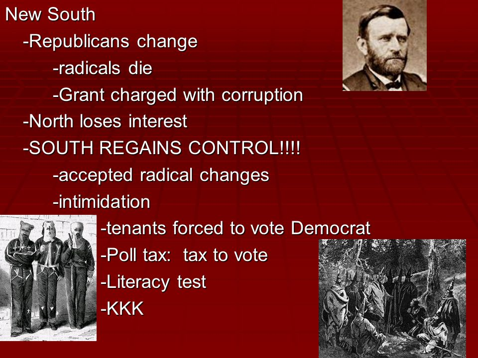New South -Republicans change -radicals die -Grant charged with corruption -North loses interest -SOUTH REGAINS CONTROL!!!.