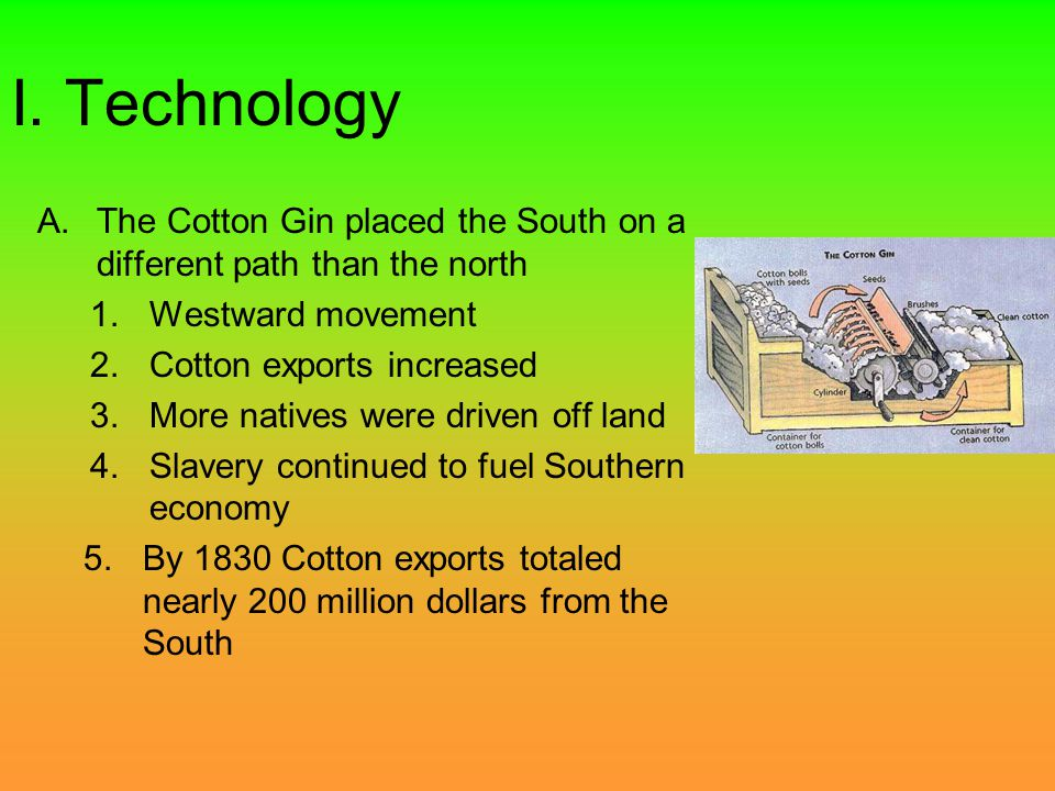 I. Technology A.The Cotton Gin placed the South on a different path than the north 1.Westward movement 2.Cotton exports increased 3.More natives were