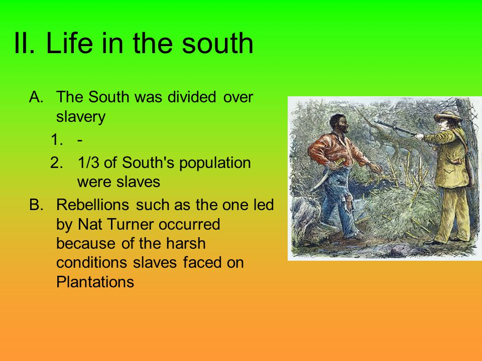 II. Life in the south A.The South was divided over slavery 1.- 2.1/3 of South's population were slaves B.Rebellions such as the one led by Nat Turner