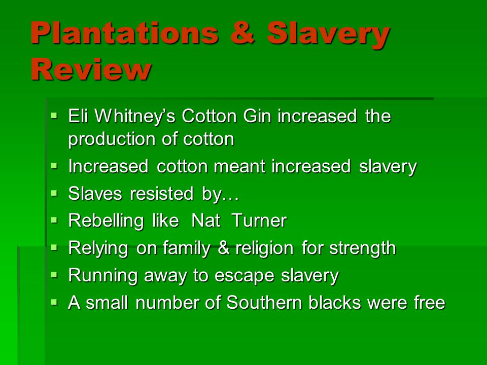 Plantations & Slavery Review EEEEli Whitney's Cotton Gin increased the production of cotton IIIIncreased cotton meant increased slavery SSSSlaves resisted by… RRRRebelling like Nat Turner RRRRelying on family & religion for strength RRRRunning away to escape slavery AAAA small number of Southern blacks were free