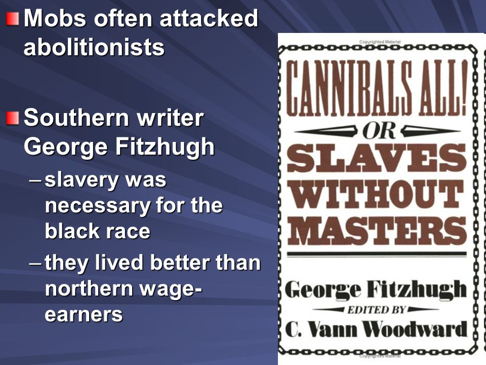Mobs often attacked abolitionists Southern writer George Fitzhugh –slavery was necessary for the black race –they lived better than northern wage- earners