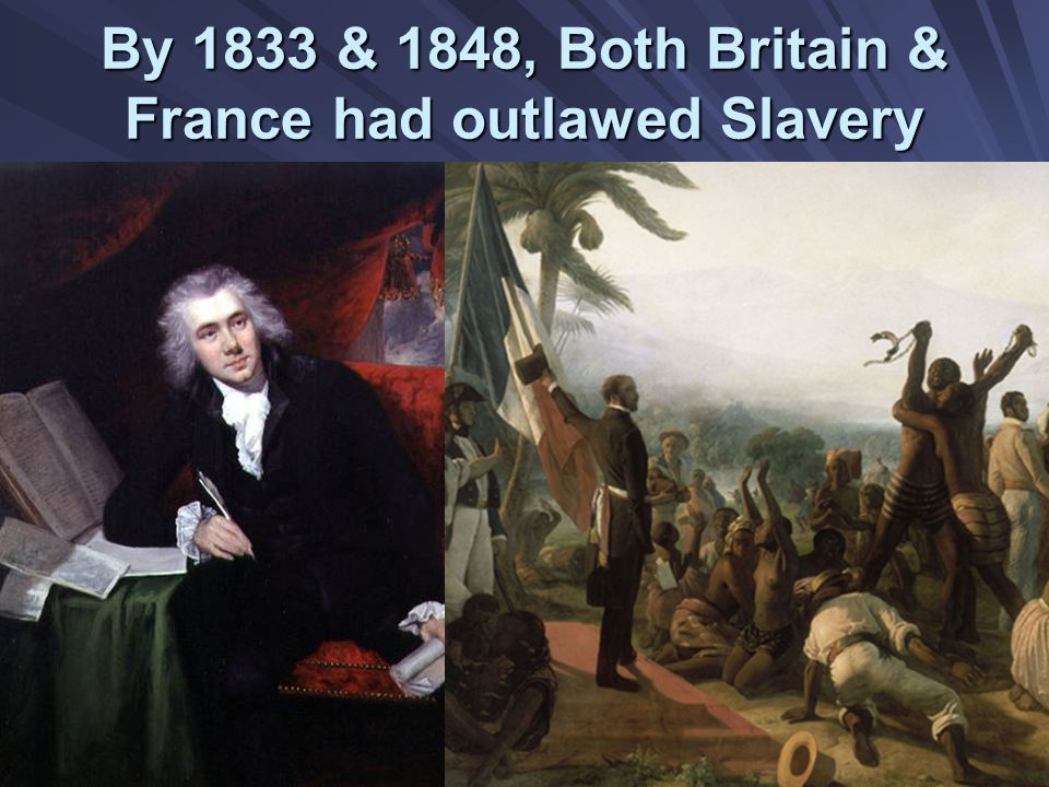 By 1833 & 1848, Both Britain & France had outlawed Slavery