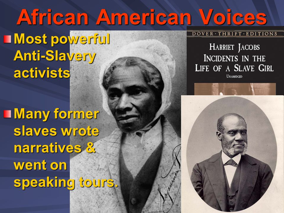 African American Voices Most powerful Anti-Slavery activists Many former slaves wrote narratives & went on speaking tours.
