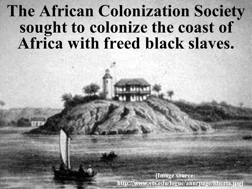 The African Colonization Society sought to colonize the coast of Africa with freed black slaves.