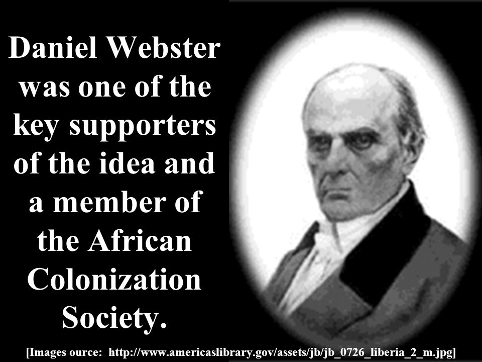 Daniel Webster was one of the key supporters of the idea and a member of the African Colonization Society.