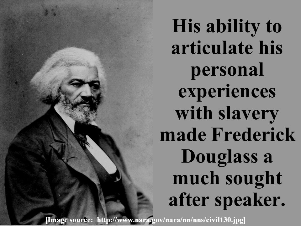 His ability to articulate his personal experiences with slavery made Frederick Douglass a much sought after speaker.