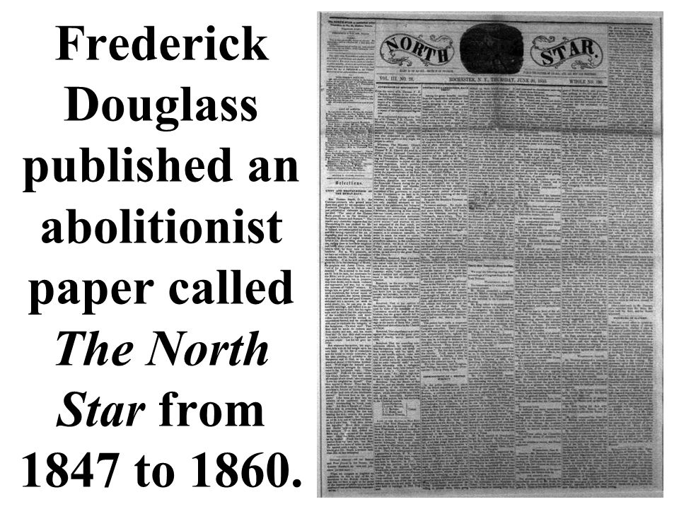 Frederick Douglass published an abolitionist paper called The North Star from 1847 to 1860.