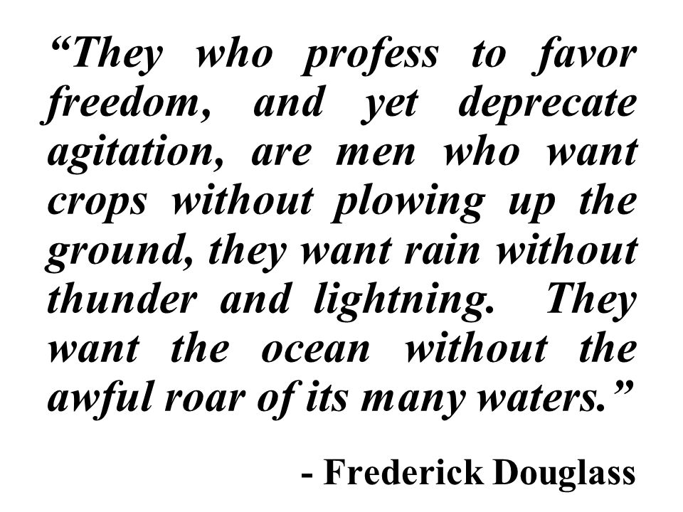 They who profess to favor freedom, and yet deprecate agitation, are men who want crops without plowing up the ground, they want rain without thunder and lightning.