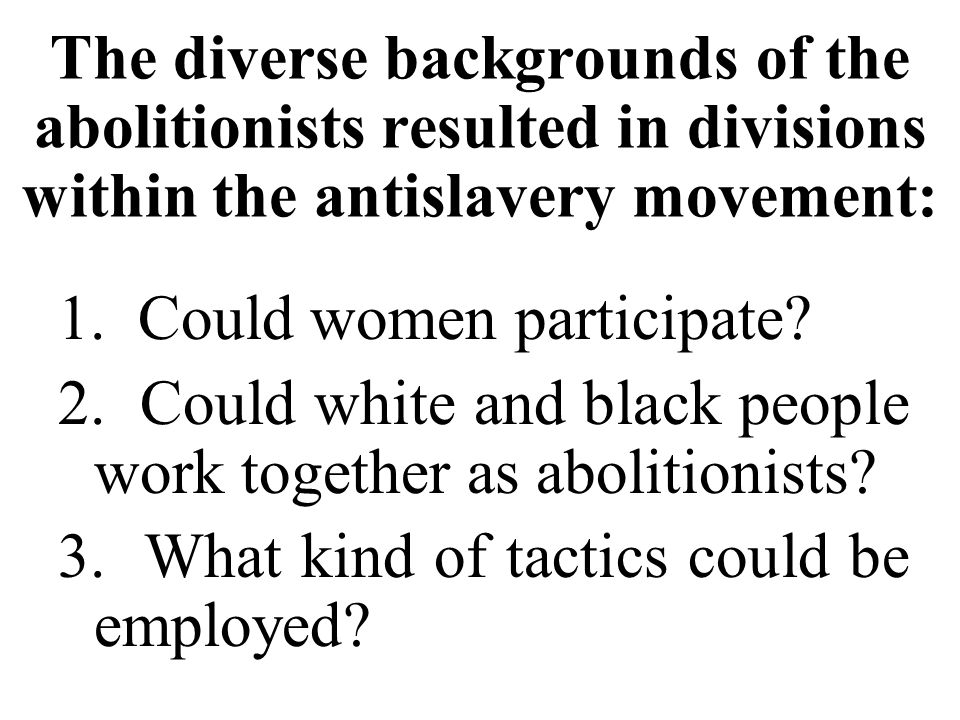 The diverse backgrounds of the abolitionists resulted in divisions within the antislavery movement: 1.