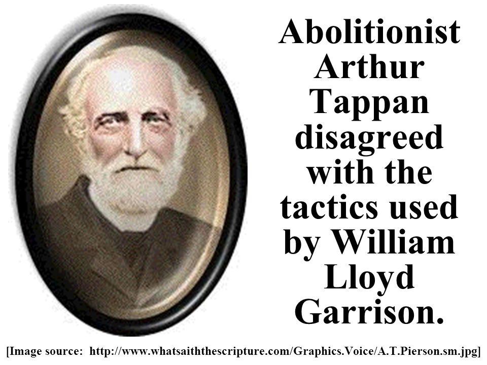 Abolitionist Arthur Tappan disagreed with the tactics used by William Lloyd Garrison.