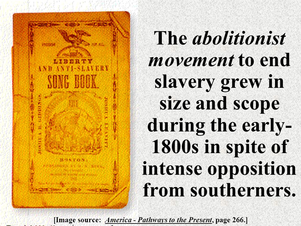 The abolitionist movement to end slavery grew in size and scope during the early- 1800s in spite of intense opposition from southerners.