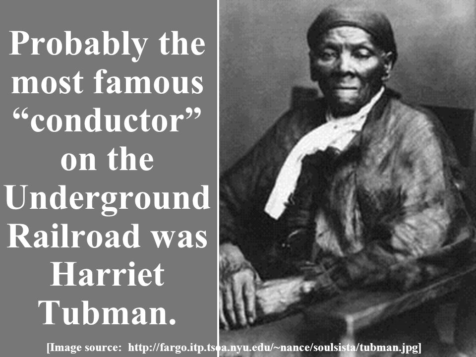 Probably the most famous conductor on the Underground Railroad was Harriet Tubman.