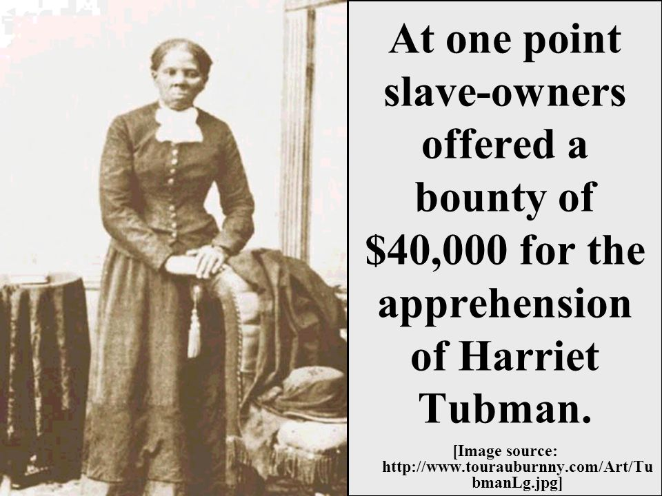 At one point slave-owners offered a bounty of $40,000 for the apprehension of Harriet Tubman.