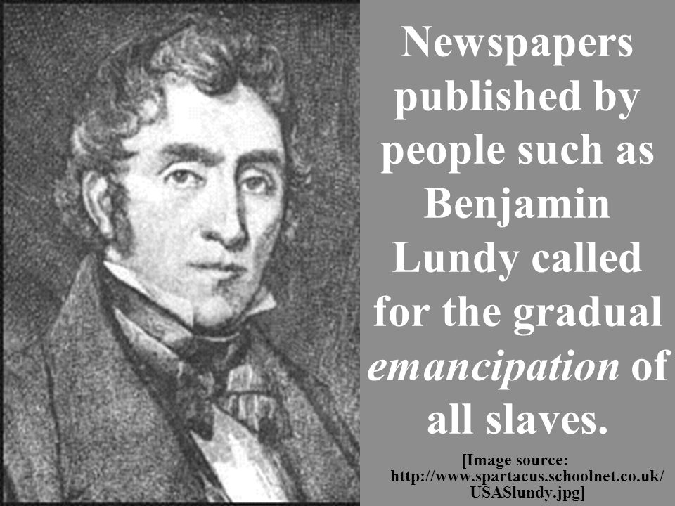 Newspapers published by people such as Benjamin Lundy called for the gradual emancipation of all slaves.