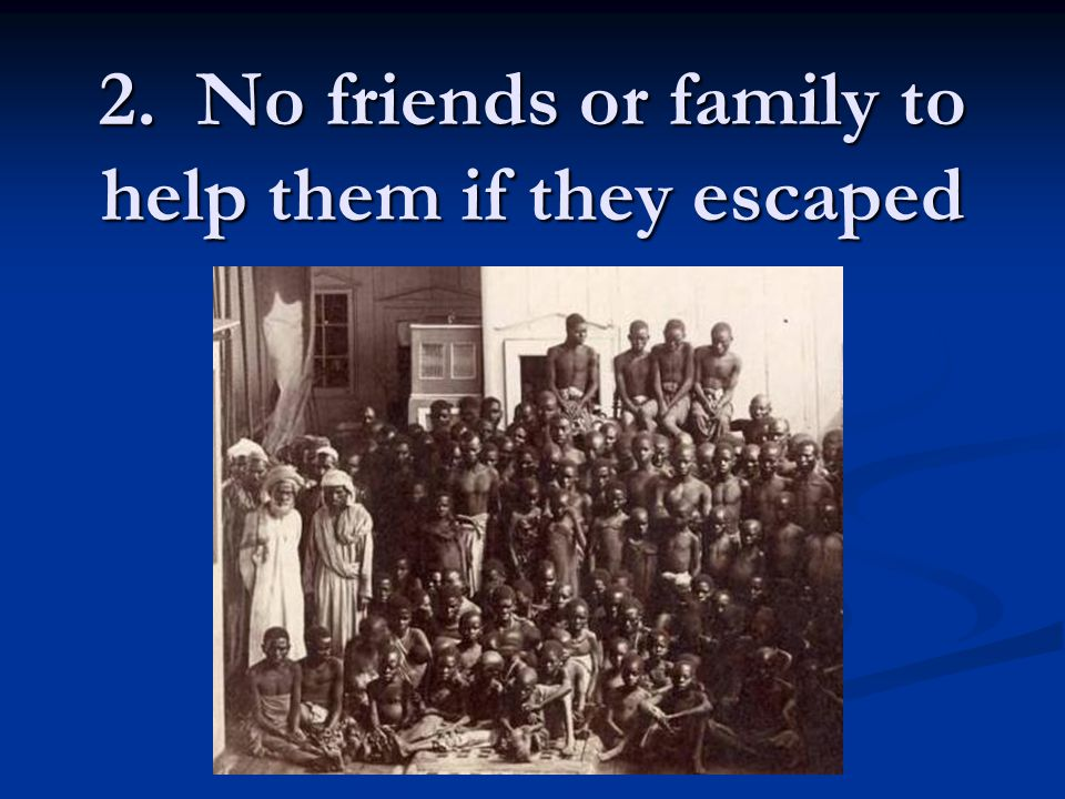 2. No friends or family to help them if they escaped