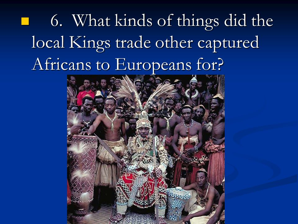 6. What kinds of things did the local Kings trade other captured Africans to Europeans for.