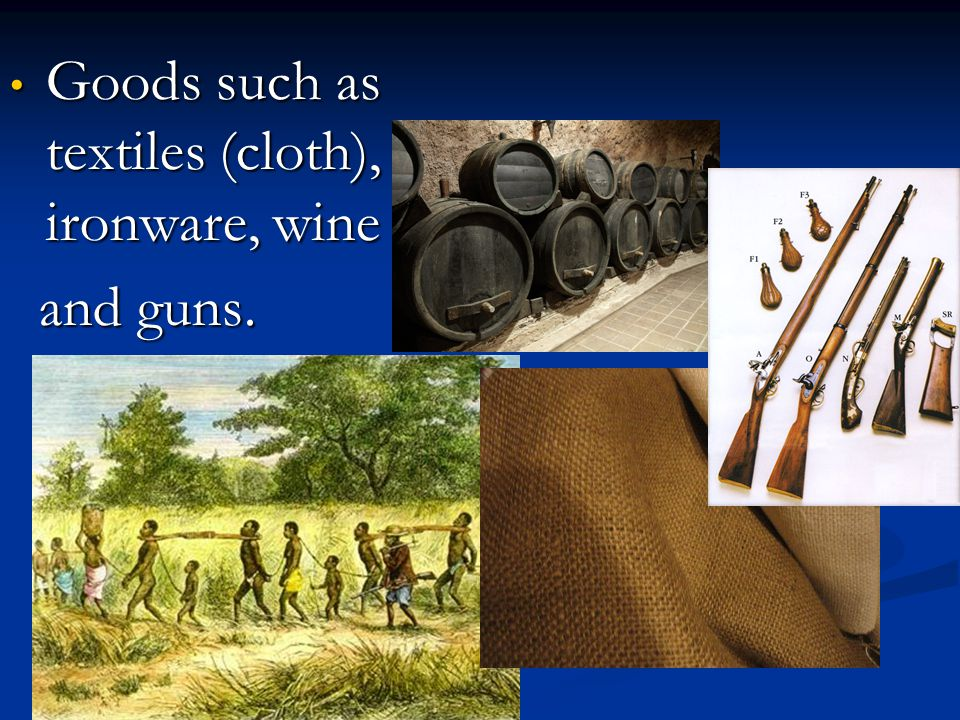 Goods such as textiles (cloth), ironware, wine Goods such as textiles (cloth), ironware, wine and guns. and guns.
