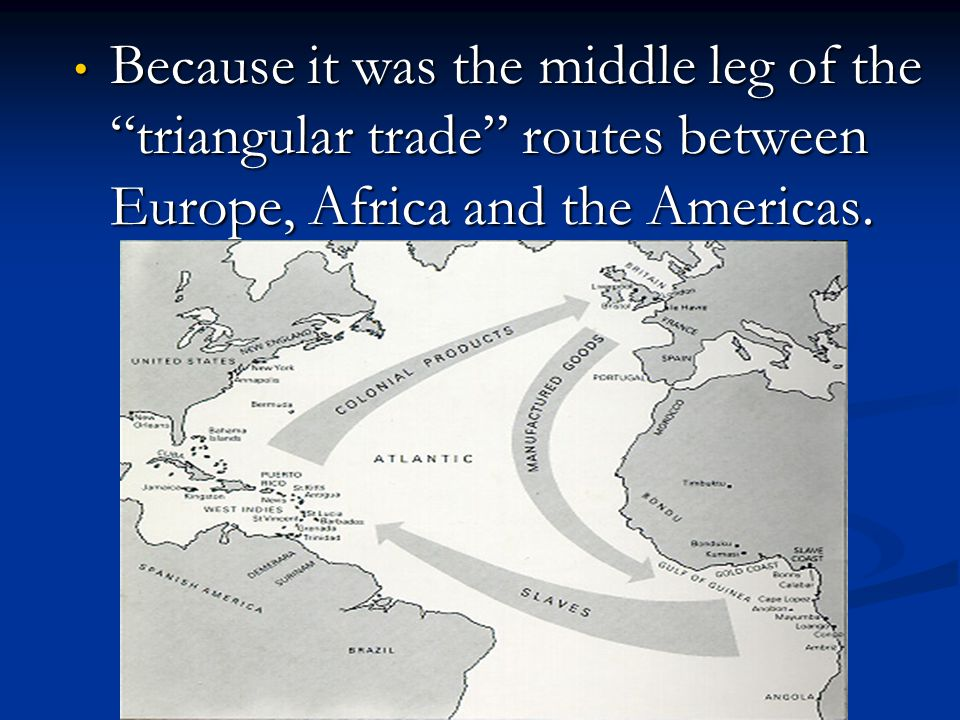Because it was the middle leg of the triangular trade routes between Europe, Africa and the Americas.