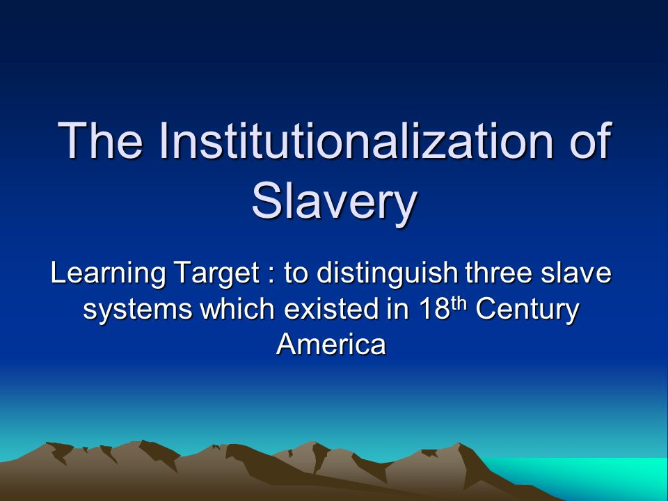 The Institutionalization of Slavery Learning Target : to distinguish three slave systems which existed in 18 th Century America
