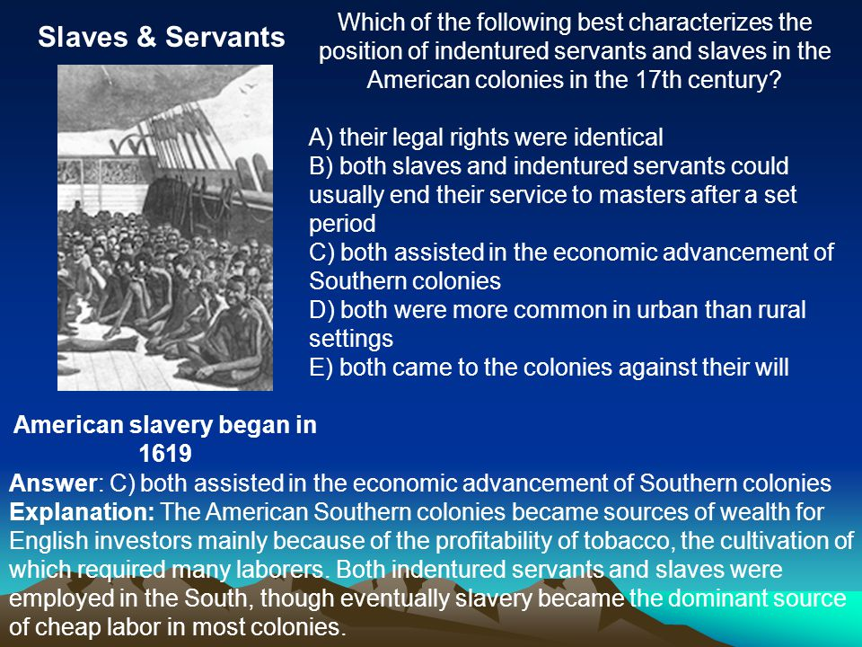 Slaves & Servants American slavery began in 1619 Which of the following best characterizes the position of indentured servants and slaves in the American colonies in the 17th century.