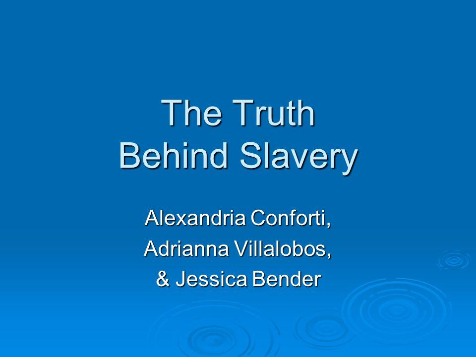 The Truth Behind Slavery Alexandria Conforti, Adrianna Villalobos, & Jessica Bender