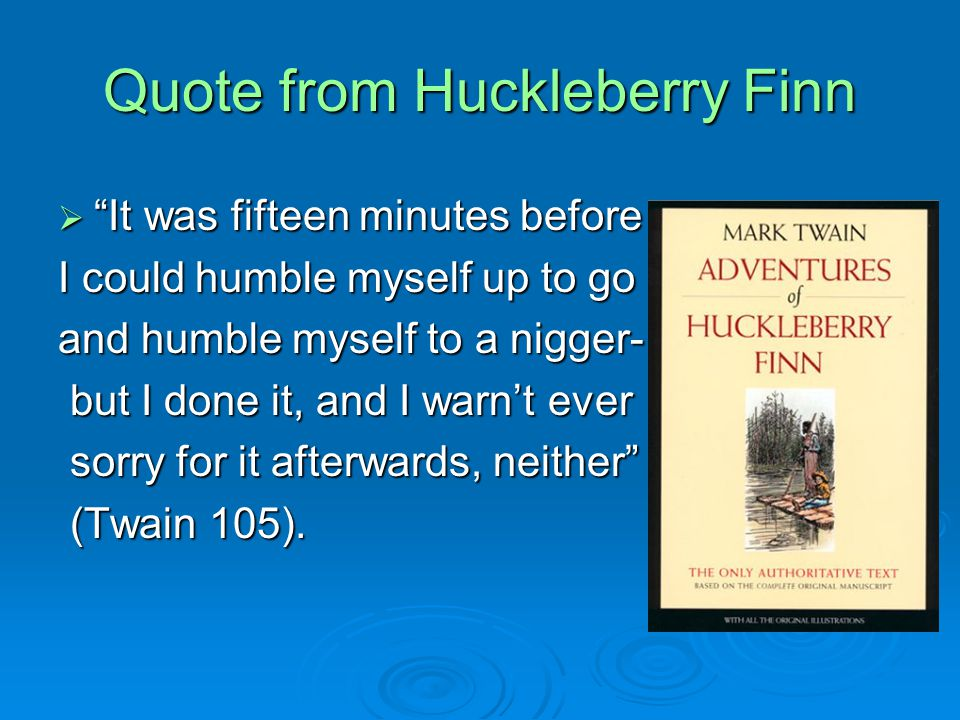Quote from Huckleberry Finn  It was fifteen minutes before I could humble myself up to go and humble myself to a nigger- but I done it, and I warn't ever but I done it, and I warn't ever sorry for it afterwards, neither sorry for it afterwards, neither (Twain 105).