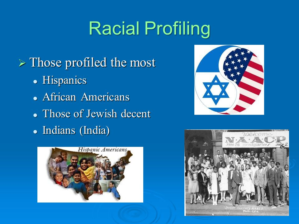 Racial Profiling  Those profiled the most Hispanics Hispanics African Americans African Americans Those of Jewish decent Those of Jewish decent Indians (India) Indians (India)