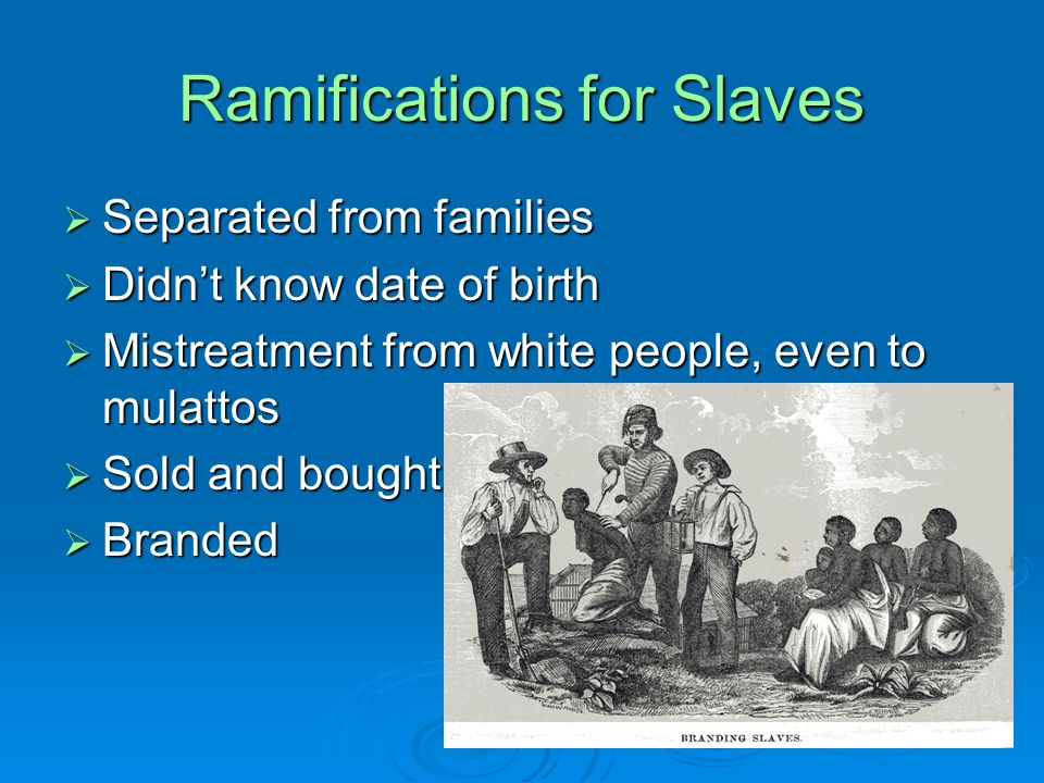 Ramifications for Slaves  Separated from families  Didn't know date of birth  Mistreatment from white people, even to mulattos  Sold and bought  Branded