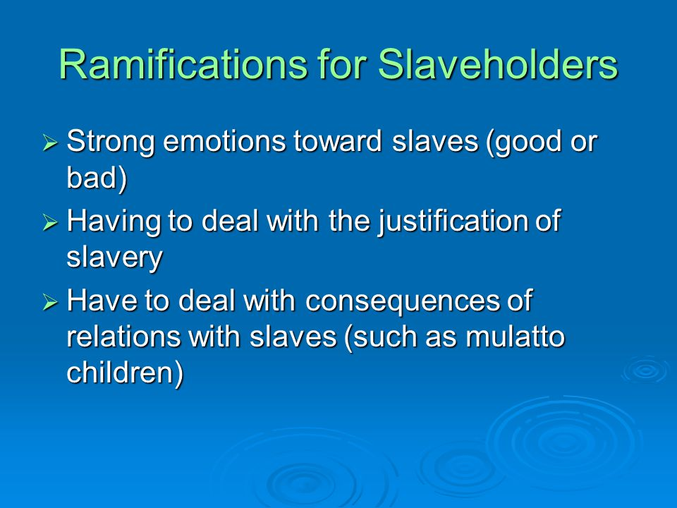 Ramifications for Slaveholders  Strong emotions toward slaves (good or bad)  Having to deal with the justification of slavery  Have to deal with consequences of relations with slaves (such as mulatto children)