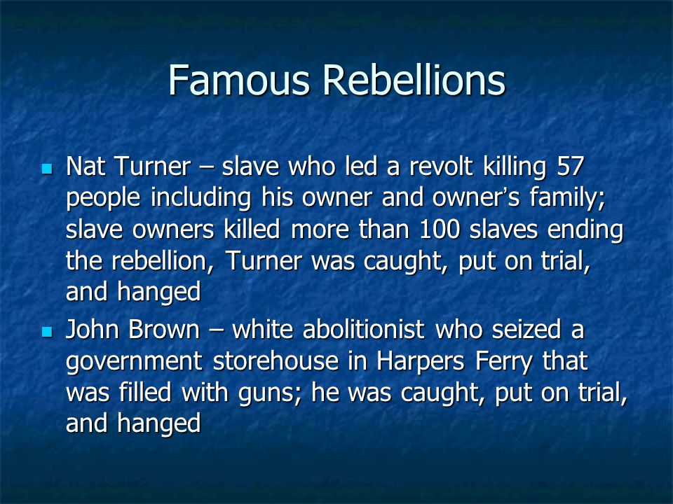 Famous Rebellions Nat Turner – slave who led a revolt killing 57 people including his owner and owner ' s family; slave owners killed more than 100 slaves ending the rebellion, Turner was caught, put on trial, and hanged Nat Turner – slave who led a revolt killing 57 people including his owner and owner ' s family; slave owners killed more than 100 slaves ending the rebellion, Turner was caught, put on trial, and hanged John Brown – white abolitionist who seized a government storehouse in Harpers Ferry that was filled with guns; he was caught, put on trial, and hanged John Brown – white abolitionist who seized a government storehouse in Harpers Ferry that was filled with guns; he was caught, put on trial, and hanged