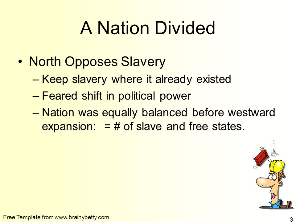 Free Template from www.brainybetty.com 3 A Nation Divided North Opposes Slavery –Keep slavery where it already existed –Feared shift in political power –Nation was equally balanced before westward expansion: = # of slave and free states.
