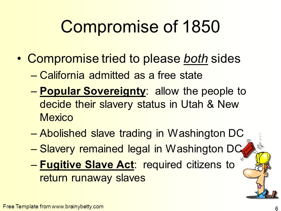 Free Template from www.brainybetty.com 6 Compromise of 1850 Compromise tried to please both sides –California admitted as a free state –Popular Sovereignty: allow the people to decide their slavery status in Utah & New Mexico –Abolished slave trading in Washington DC –Slavery remained legal in Washington DC –Fugitive Slave Act: required citizens to return runaway slaves