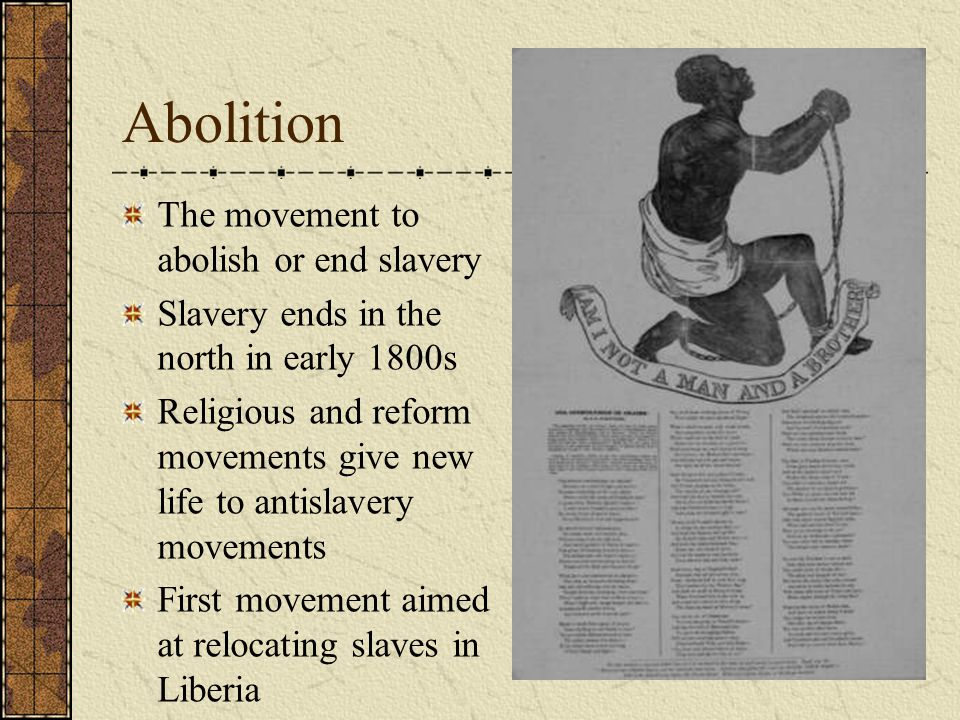 Abolition The movement to abolish or end slavery Slavery ends in the north in early 1800s Religious and reform movements give new life to antislavery movements First movement aimed at relocating slaves in Liberia