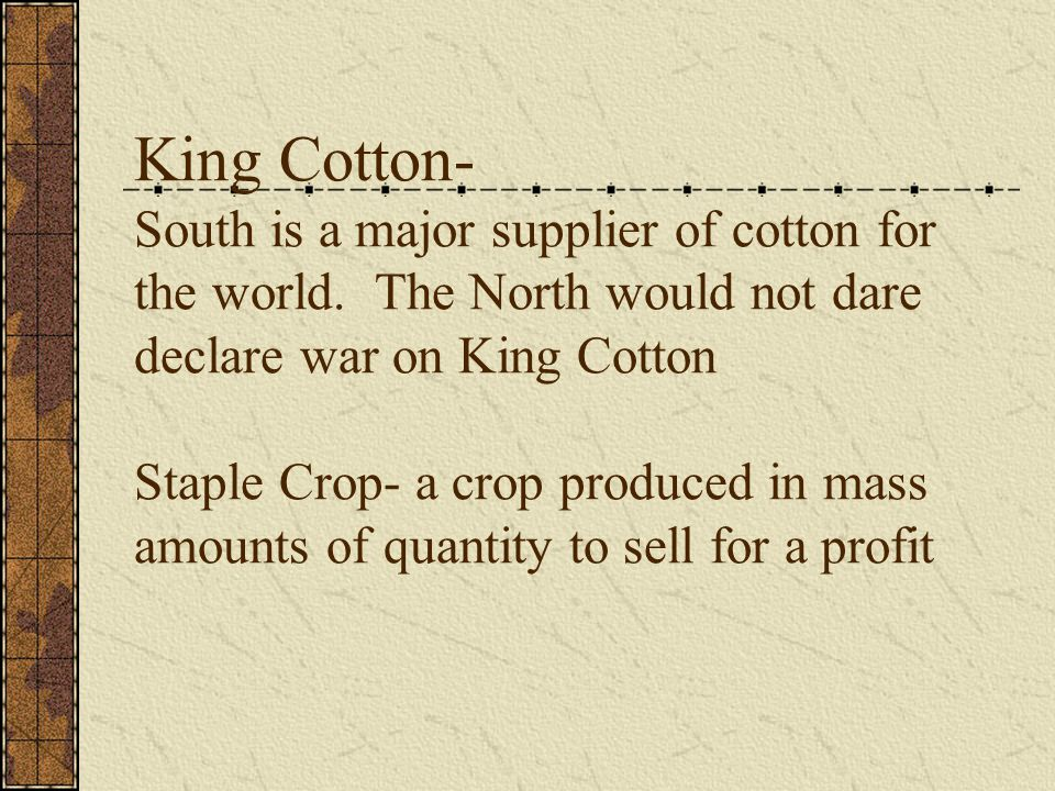 King Cotton- South is a major supplier of cotton for the world.