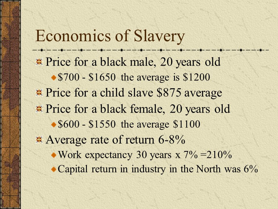 Economics of Slavery Price for a black male, 20 years old $700 - $1650 the average is $1200 Price for a child slave $875 average Price for a black female, 20 years old $600 - $1550 the average $1100 Average rate of return 6-8% Work expectancy 30 years x 7% =210% Capital return in industry in the North was 6%