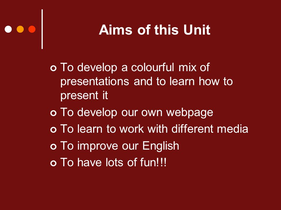 Aims of this Unit To develop a colourful mix of presentations and to learn how to present it To develop our own webpage To learn to work with different media To improve our English To have lots of fun!!!