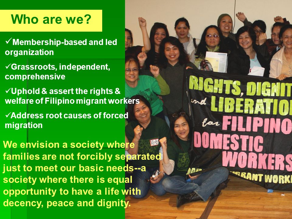 Who are we? Membership-based and led organization Grassroots, independent, comprehensive Uphold & assert the rights & welfare of Filipino migrant work