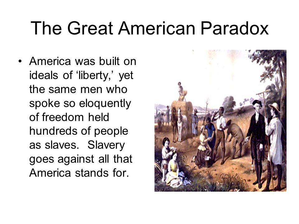 The Great American Paradox America was built on ideals of 'liberty,' yet the same men who spoke so eloquently of freedom held hundreds of people as sl