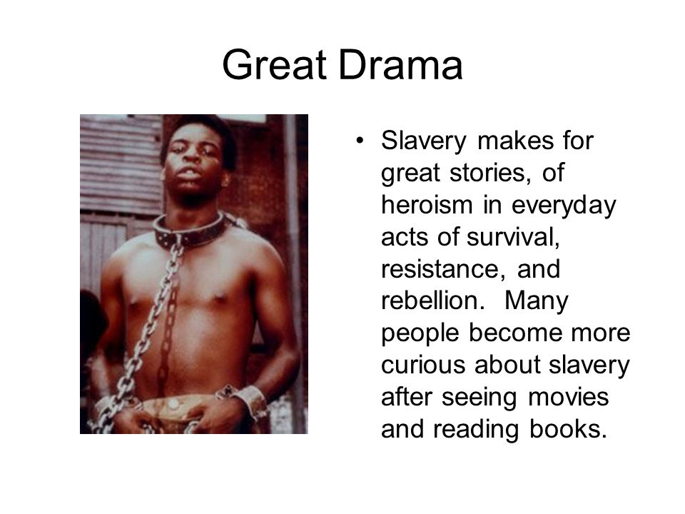 Great Drama Slavery makes for great stories, of heroism in everyday acts of survival, resistance, and rebellion. Many people become more curious about