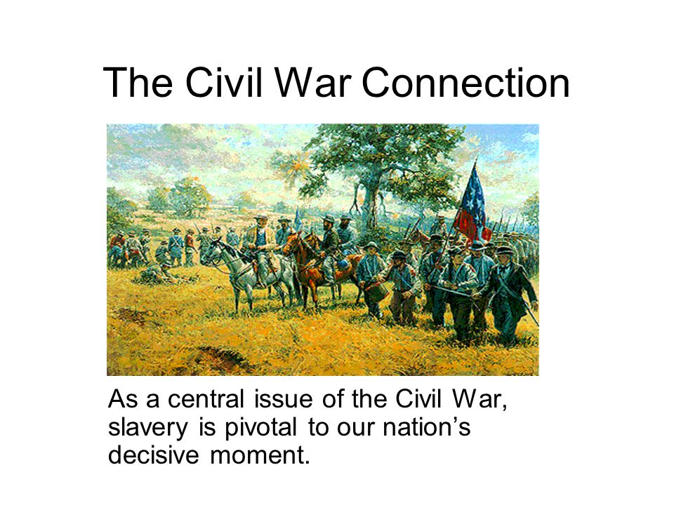 The Civil War Connection As a central issue of the Civil War, slavery is pivotal to our nation's decisive moment.
