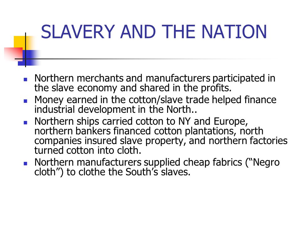 SLAVERY AND THE NATION Northern merchants and manufacturers participated in the slave economy and shared in the profits. Money earned in the cotton/sl
