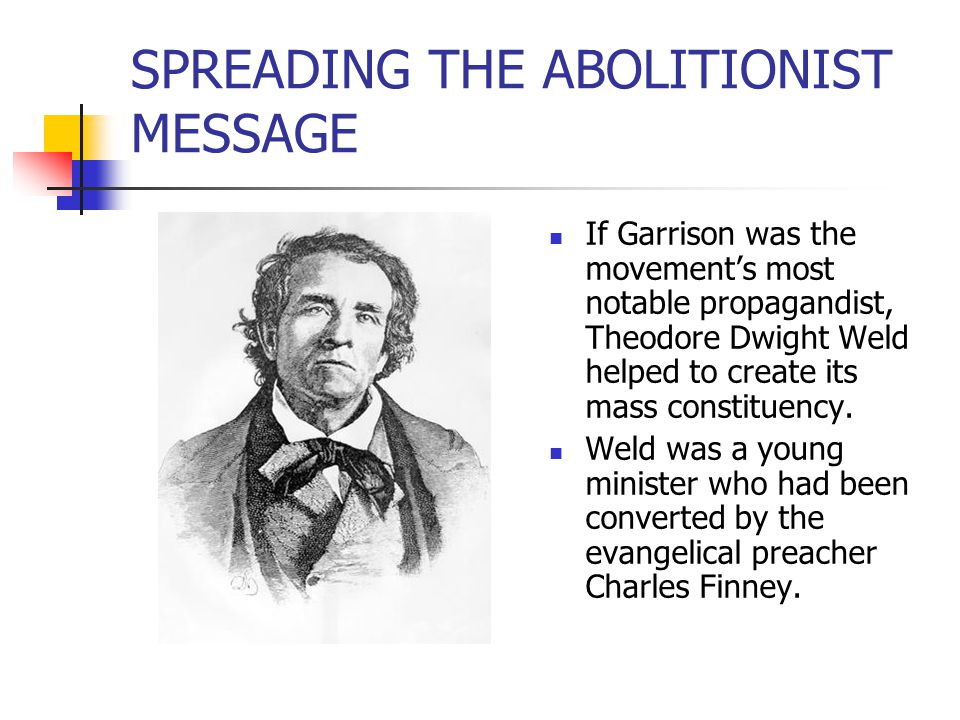 SPREADING THE ABOLITIONIST MESSAGE If Garrison was the movement's most notable propagandist, Theodore Dwight Weld helped to create its mass constituen