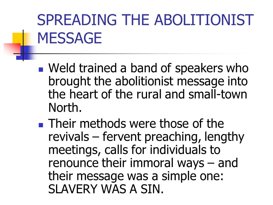 SPREADING THE ABOLITIONIST MESSAGE Weld trained a band of speakers who brought the abolitionist message into the heart of the rural and small-town Nor